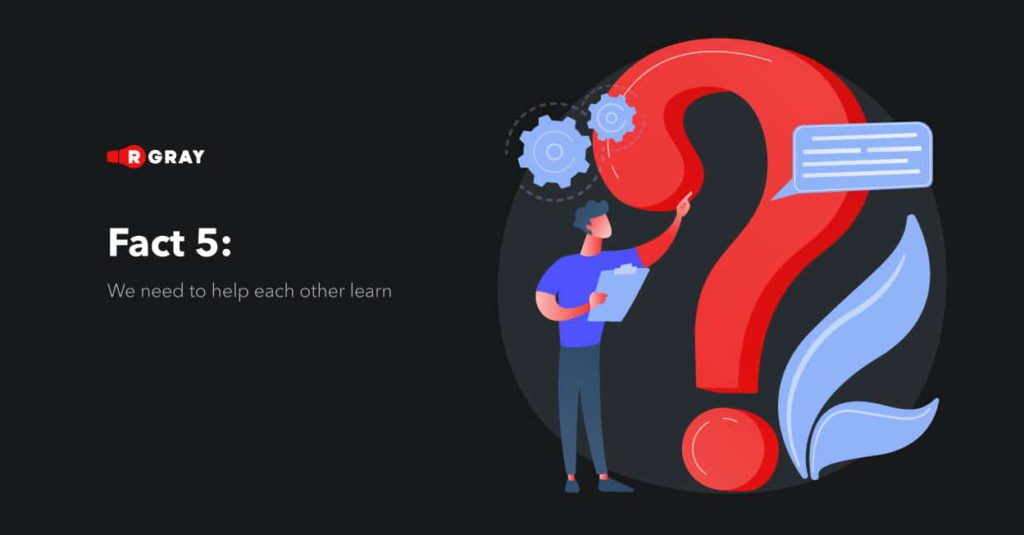 Fact 5: We need to help each other learn