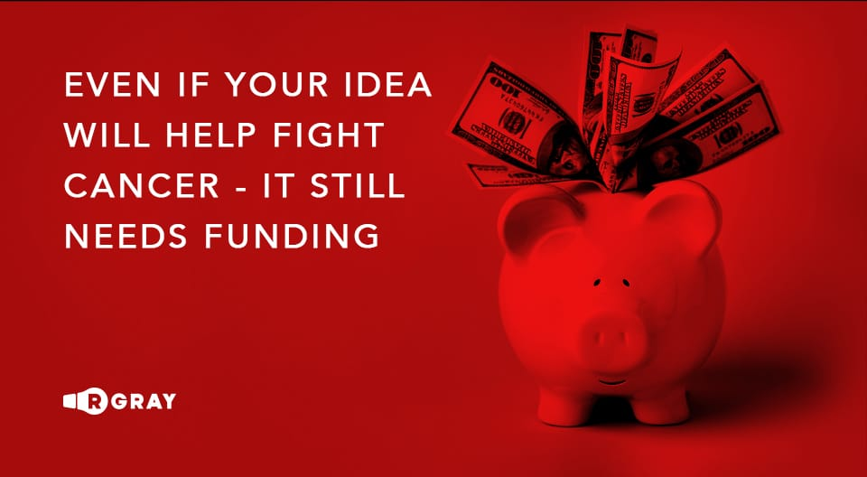 even of your idea will help fight cancer - it still needs funding