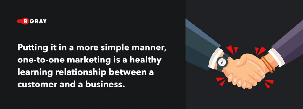putting it in a more simple manner, one-to-one marketing is a healthy learning relationship between a customer and a business